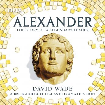 Alexander: The Story of A Legendary Leader: A BBC Radio 4 full-cast dramatisation