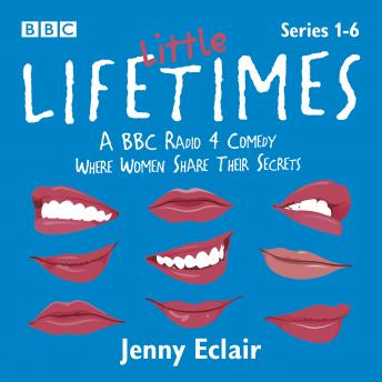 Little Lifetimes: Series 1-6: A BBC Radio 4 Comedy Where Women Share Their Secrets
