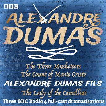 The Three Musketeers, The Count of Monte Cristo & The Lady of the Camellias: Three BBC Radio 4 full-cast dramatisations