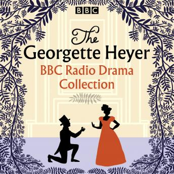 The Georgette Heyer BBC Radio Drama Collection: Four full-cast dramatisations