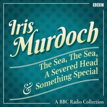 Iris Murdoch: The Sea, The Sea, A Severed Head & Something Special: A BBC Radio Collection