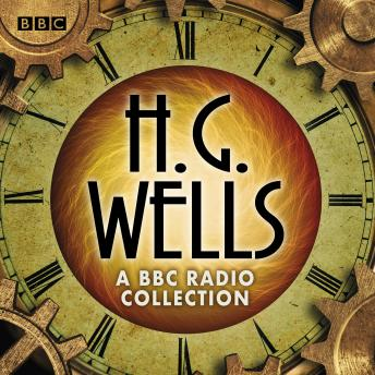 The H G Wells BBC Radio Collection: Dramatisations and readings including The Time Machine, The War