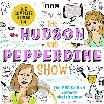 The Hudson and Pepperdine Show: The Complete Series 1-4: The BBC Radio 4 comedy sketch show