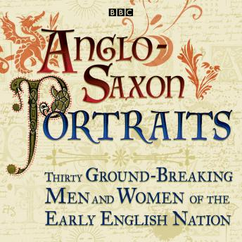 Anglo-Saxon Portraits: Thirty ground-breaking men and women of the early English nation