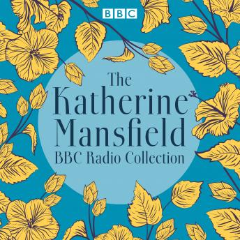 The Katherine Mansfield BBC Radio Collection: Dramatisations and readings of selected stories
