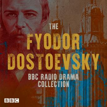 The Fyodor Dostoevsky BBC Radio Drama Collection: Including Crime and Punishment, The Idiot, Devils