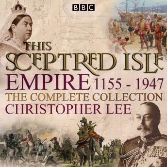 This Sceptred Isle: Empire: The Classic BBC Radio History