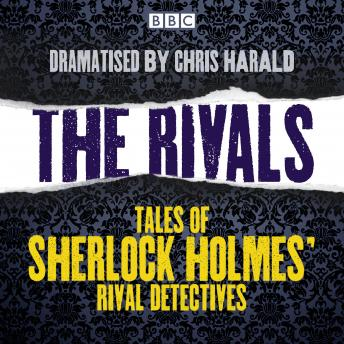 The Rivals: Tales of Sherlock Holmes' rival detectives: 16 BBC Radio full-cast dramas