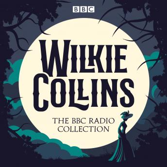 The Wilkie Collins BBC Radio Collection: Dramatisations and readings of his sensational stories including The Woman in White & The Moonstone