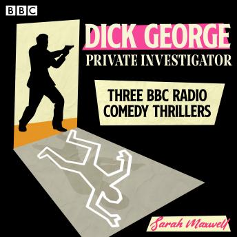 Dick George: Private Investigator: Three BBC Radio comedy thrillers