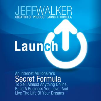Download Launch: An Internet Millionaire's Secret Formula to Sell Almost Anything Online, Build a Business You Love, and Live the Life of Your Dreams by Jeff Walker