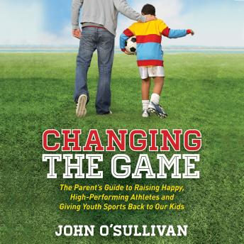 Changing the Game: The Parent's Guide to Raising Happy, High-Performing Athletes and Giving Youth Sports Back to Our Kids, John O'Sullivan