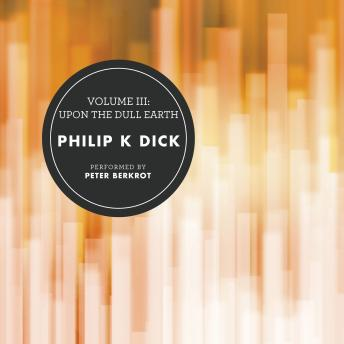 Volume III: Upon the Dull Earth, Philip K. Dick