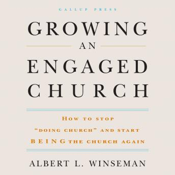 Growing an Engaged Church: How to Stop 'Doing Church' and Start Being the Church Again, Albert L. Winseman