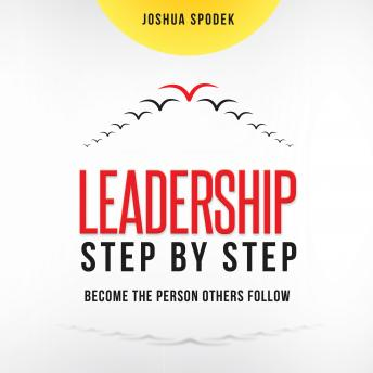Leadership Step by Step: Become the Person Others Follow, Joshua Spodek