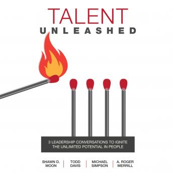 Talent Unleashed: 3 Leadership Conversations to Ignite the Unlimited Potential in People, Todd Davis, Shawn D. Moon, Michael Simpson, A. Roger Merrill