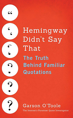 Hemingway Didn't Say That: The Truth Behind Familiar Quotations, Garson O'Toole