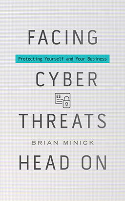 Facing Cyber Threats Head On: Protecting Yourself and Your Business, Brian Minick