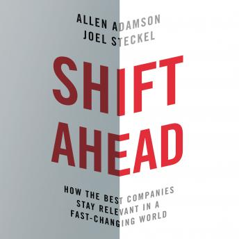 Shift Ahead: How the Best Companies Stay Relevant in a Fast-Changing World, Joel Steckel, Allen Adamson