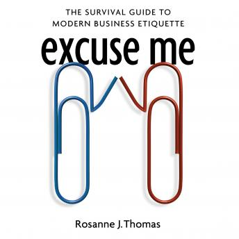 Excuse Me: The Survival Guide to Modern Business Etiquette, Rosanne J. Thomas