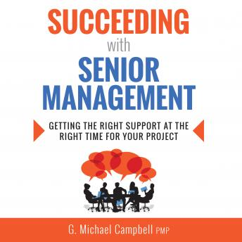 Succeeding with Senior Management: Getting the Right Support at the Right Time for Your Project, PMP G. Michael Campbell