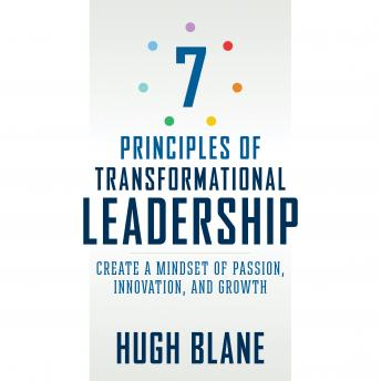 7 Principles of Transformational Leadership: Create a Mindset of Passion, Innovation, and Growth, Hugh Blane