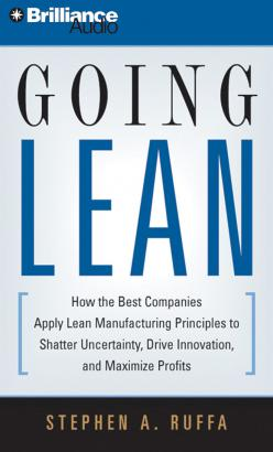 Going Lean: How the Best Companies Apply Lean Manufacturing Principles to Shatter Uncertainty, Drive Innovation, and Maximize Profits, Stephen A. Ruffa