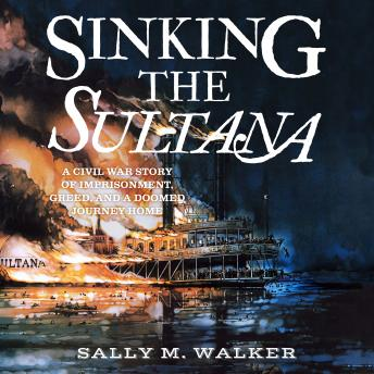 Sinking the Sultana: A Civil War Story of Imprisonment, Greed, and a Doomed Journey Home, Sally M. Walker