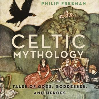 Celtic Mythology: Tales of Gods, Goddesses, and Heroes
