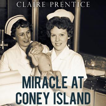 Miracle at Coney Island: How a Sideshow Doctor Saved Thousands of Babies and Transformed American Medicine, Claire Prentice