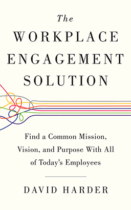 Workplace Engagement Solution: Find a Common Mission, Vision and Purpose with All of Today's Employees, David Harder