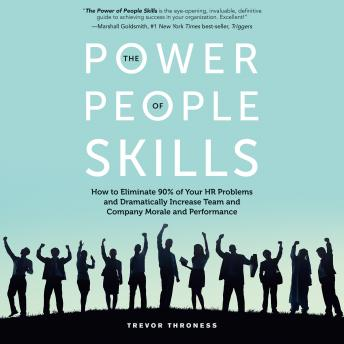 Power of People Skills: How to Eliminate 90% of Your HR Problems and Dramatically Increase Team and Company Morale and Performance, Trevor Throness