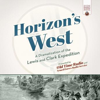 Horizon's West: A Dramatization of the Lewis and Clark Expedition, Old Time Radio
