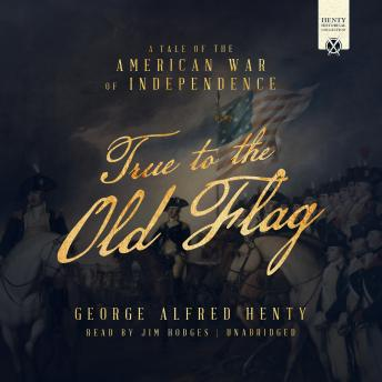True to the Old Flag: A Tale of the American War of Independence, George Alfred Henty