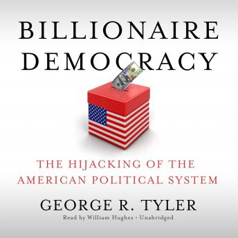 Billionaire Democracy: The Hijacking of the American Political System, George R. Tyler