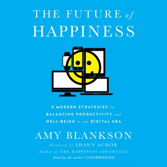 Future of Happiness: Five Modern Strategies for Balancing Productivity and Well-Being in the Digital Era, Amy Blankson