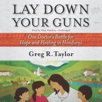 Lay Down Your Guns : One Doctor's Battle for Hope and Healing in Honduras