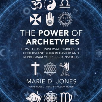 Power of Archetypes: How to Use Universal Symbols to Understand Your Behavior and Reprogram Your Subconscious, Marie D. Jones