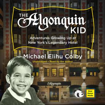 Algonquin Kid: Adventures Growing Up at New York's Legendary Hotel, Michael Elihu Colby