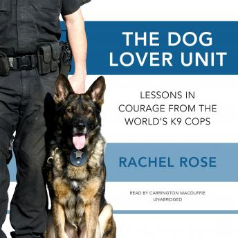 Dog Lover Unit: Lessons in Courage from the World's K9 Cops, Rachel Rose
