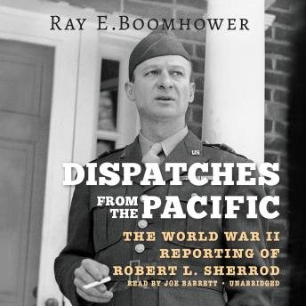 Dispatches from the Pacific: The World War II Reporting of Robert L. Sherrod, Ray E. Boomhower