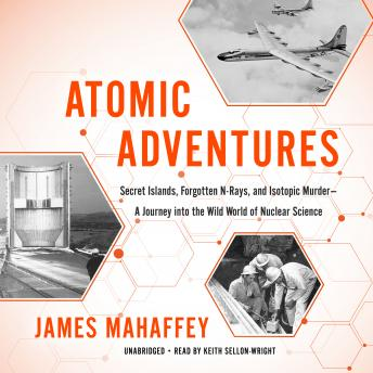 Download Atomic Adventures: Secret Islands, Forgotten N-Rays, and Isotopic Murder-A Journey into the Wild World of Nuclear Science by James Mahaffey