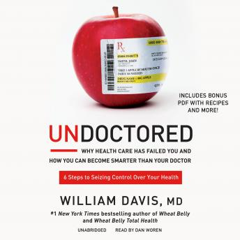 Download Undoctored: Why Health Care Has Failed You and How You Can Become Smarter Than Your Doctor by William Davis MD