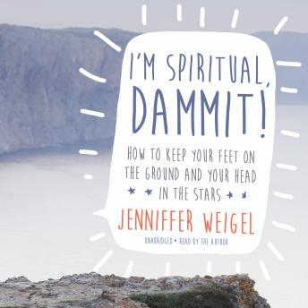 I'm Spiritual, Dammit!: How to Keep Your Feet on the Ground and Your Head in the Stars
