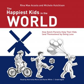 Happiest Kids in the World: How Dutch Parents Help Their Kids (and Themselves) by Doing Less, Michele Hutchison, Rina Mae Acosta
