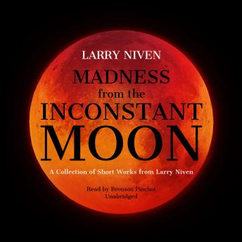 Madness from the Inconstant Moon: A Collection of Short Works from Larry Niven, Larry Niven