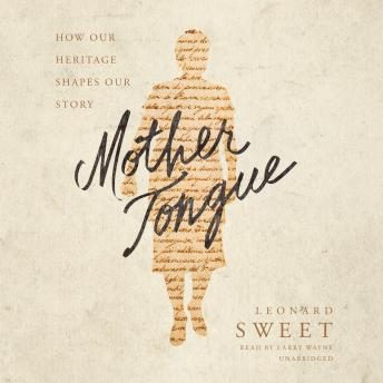 Mother Tongue: How Our Heritage Shapes Our Story, Leonard Sweet