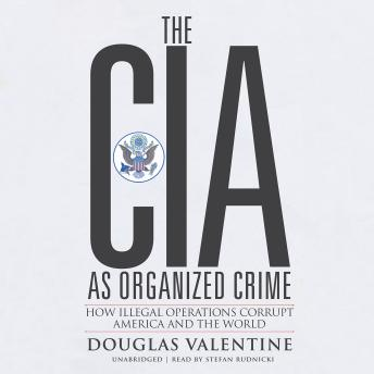 CIA as Organized Crime: How Illegal Operations Corrupt America and the World, Douglas Valentine