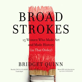 Download Broad Strokes: 15 Women Who Made Art and Made History (in That Order) by Bridget Quinn