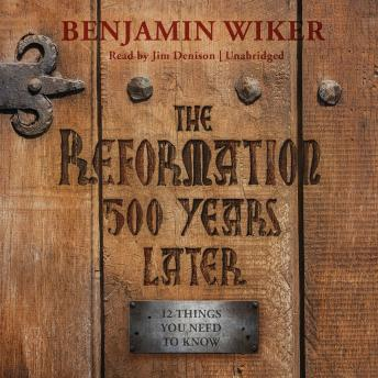 Reformation 500 Years Later: 12 Things You Need to Know, Benjamin Wiker
